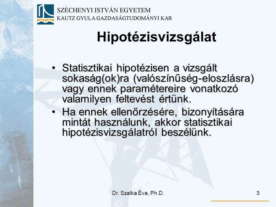 Dr. Szalka Éva, Ph.D.3 Hipotézisvizsgálat Statisztikai hipotézisen a vizsgált sokaság(ok)ra (valószínűség-eloszlásra) vagy ennek paramétereire vonatko
