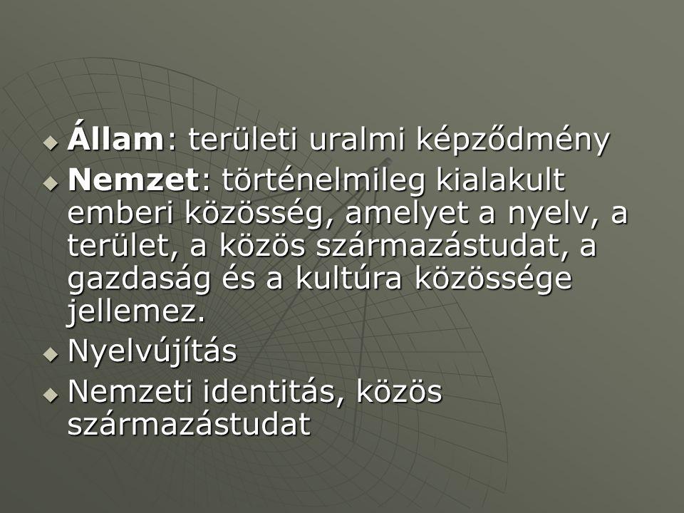  Állam: területi uralmi képződmény  Nemzet: történelmileg kialakult emberi közösség, amelyet a nyelv, a terület, a közös származástudat, a gazdaság