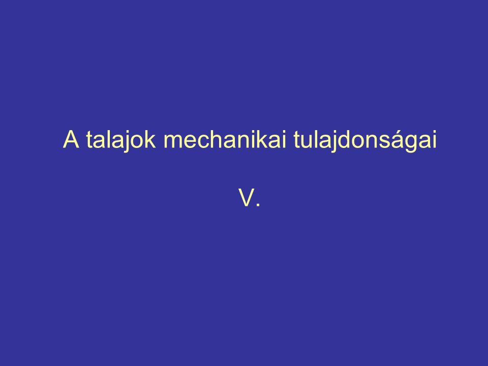 A talajok mechanikai tulajdonságai V.