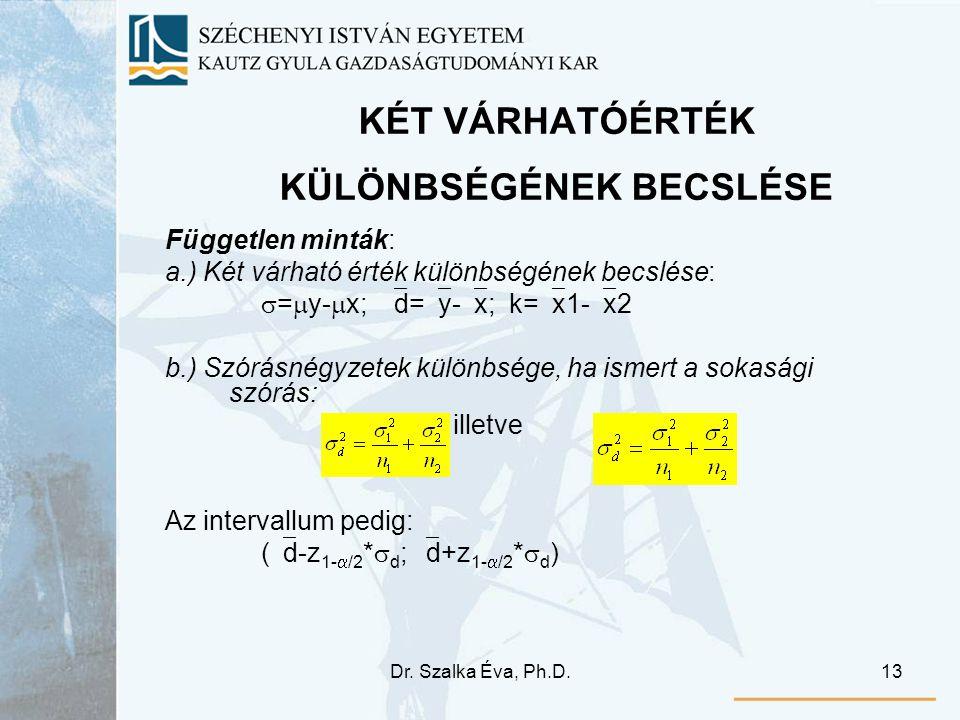 Dr. Szalka Éva, Ph.D.13 KÉT VÁRHATÓÉRTÉK KÜLÖNBSÉGÉNEK BECSLÉSE Független minták: a.) Két várható érték különbségének becslése:  =  y-  x;  d=  y