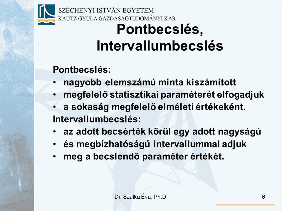 Dr. Szalka Éva, Ph.D.6 Pontbecslés, Intervallumbecslés Pontbecslés: nagyobb elemszámú minta kiszámított megfelelő statisztikai paraméterét elfogadjuk