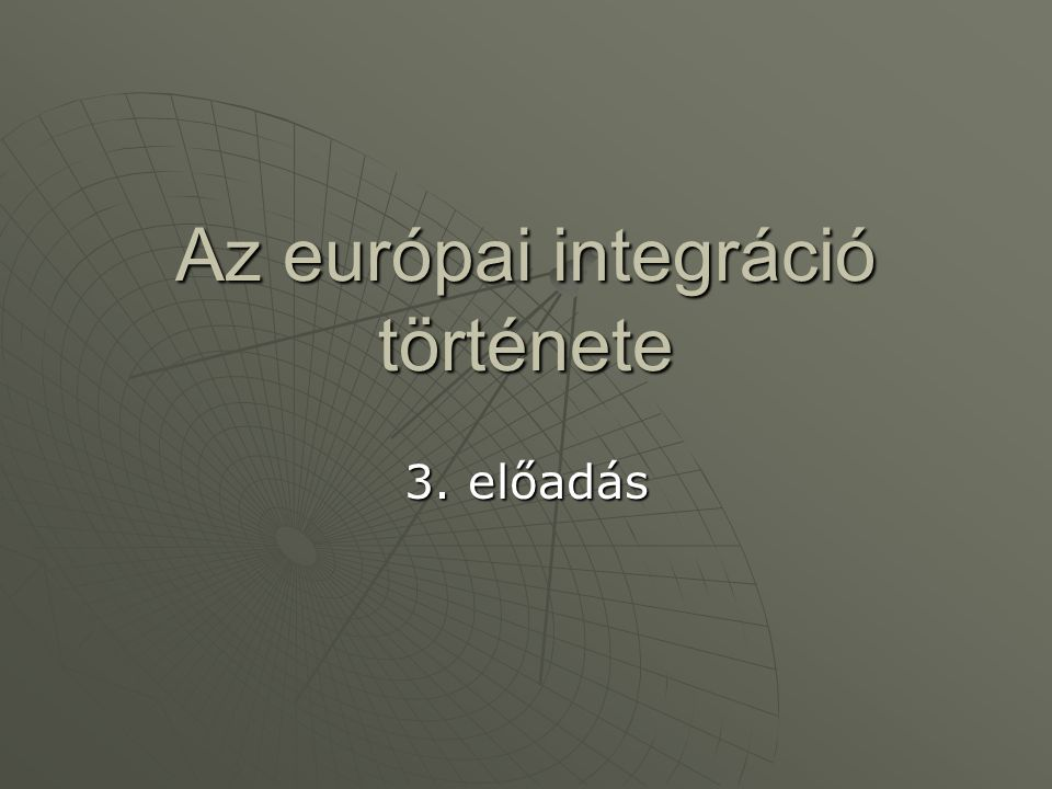 Az európai integráció története 3. előadás
