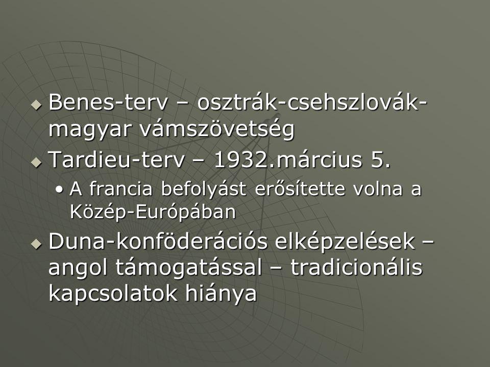  Benes-terv – osztrák-csehszlovák- magyar vámszövetség  Tardieu-terv – 1932.március 5. A francia befolyást erősítette volna a Közép-EurópábanA franc