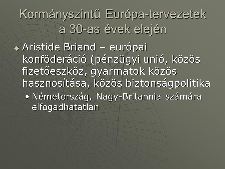 Kormányszintű Európa-tervezetek a 30-as évek elején  Aristide Briand – európai konföderáció (pénzügyi unió, közös fizetőeszköz, gyarmatok közös haszn
