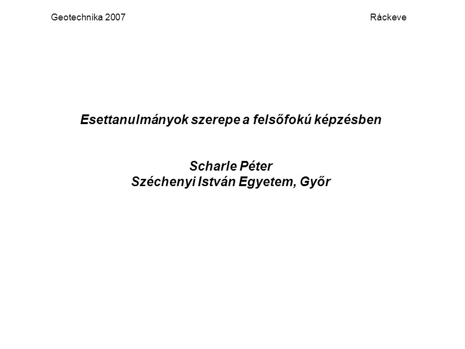 Geotechnika 2007 Ráckeve Esettanulmányok szerepe a felsőfokú képzésben Scharle Péter Széchenyi István Egyetem, Győr