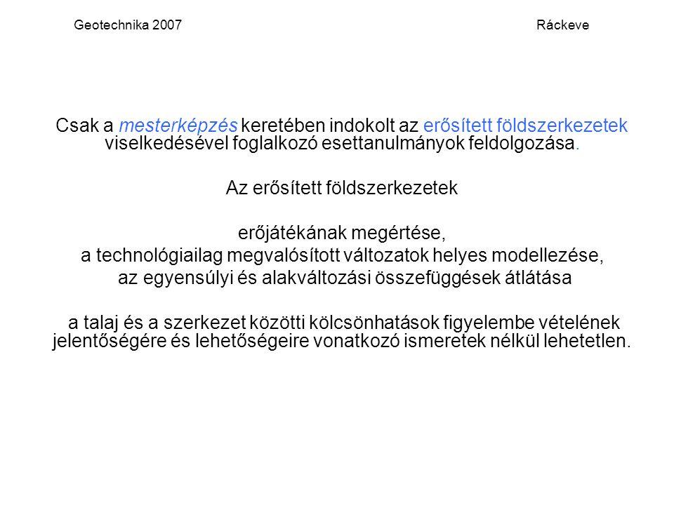 Geotechnika 2007 Ráckeve Csak a mesterképzés keretében indokolt az erősített földszerkezetek viselkedésével foglalkozó esettanulmányok feldolgozása. A