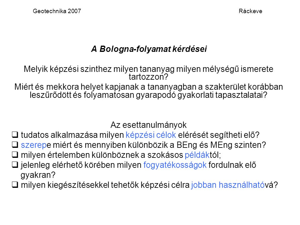 Geotechnika 2007 Ráckeve A Bologna-folyamat kérdései Melyik képzési szinthez milyen tananyag milyen mélységű ismerete tartozzon? Miért és mekkora hely