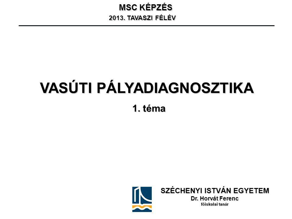 VASÚTI PÁLYADIAGNOSZTIKA SZÉCHENYI ISTVÁN EGYETEM Dr. Horvát Ferenc főiskolai tanár MSC KÉPZÉS 2013. TAVASZI FÉLÉV 2013. TAVASZI FÉLÉV 1. téma