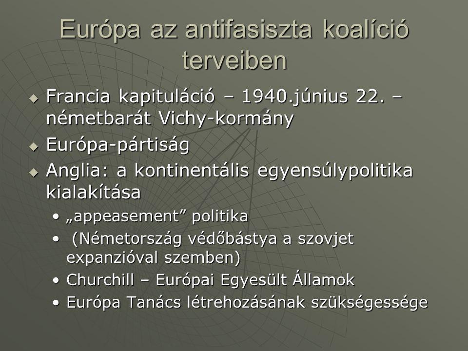 Európa az antifasiszta koalíció terveiben  Francia kapituláció – 1940.június 22. – németbarát Vichy-kormány  Európa-pártiság  Anglia: a kontinentál
