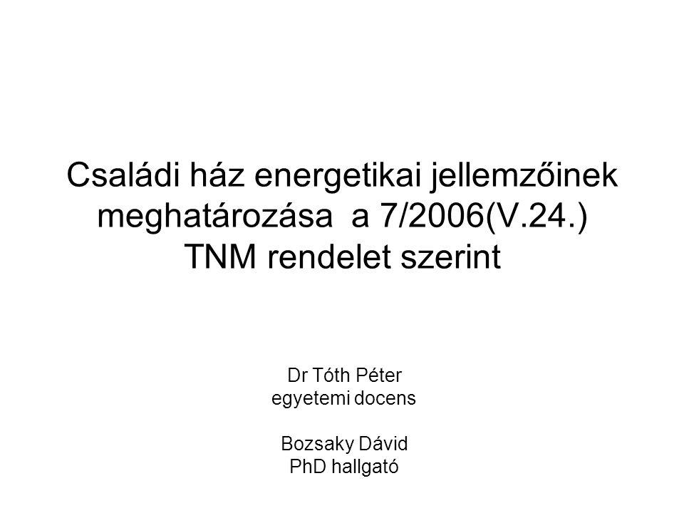 Családi ház energetikai jellemzőinek meghatározása a 7/2006(V.24.) TNM rendelet szerint Dr Tóth Péter egyetemi docens Bozsaky Dávid PhD hallgató