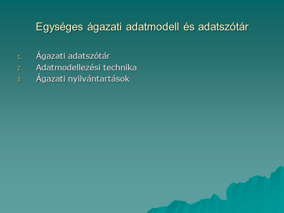 Egységes ágazati adatmodell és adatszótár 1. Ágazati adatszótár 2. Adatmodellezési technika 3. Ágazati nyilvántartások
