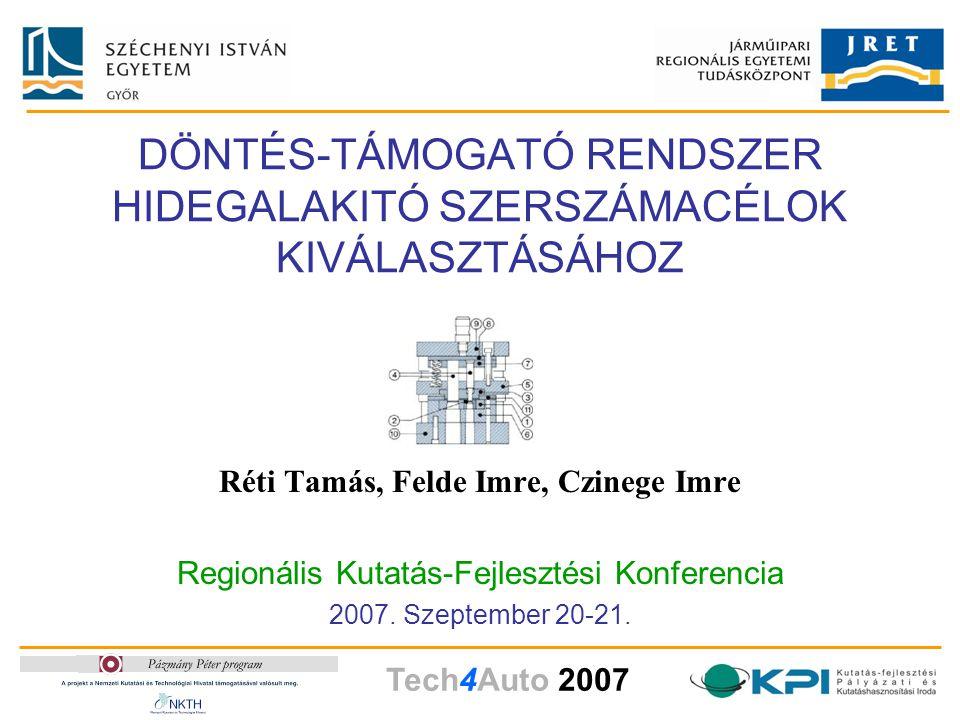 Tech4Auto 2007 DÖNTÉS-TÁMOGATÓ RENDSZER HIDEGALAKITÓ SZERSZÁMACÉLOK KIVÁLASZTÁSÁHOZ Réti Tamás, Felde Imre, Czinege Imre Regionális Kutatás-Fejlesztési Konferencia 2007.