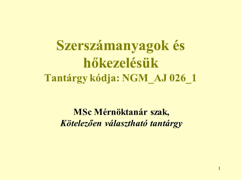 1 Szerszámanyagok és hőkezelésük Tantárgy kódja: NGM_AJ 026_1 MSc Mérnöktanár szak, Kötelezően választható tantárgy