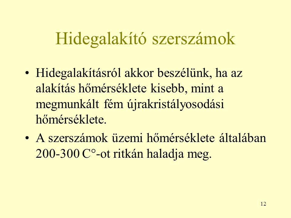 12 Hidegalakító szerszámok Hidegalakításról akkor beszélünk, ha az alakítás hőmérséklete kisebb, mint a megmunkált fém újrakristályosodási hőmérséklet