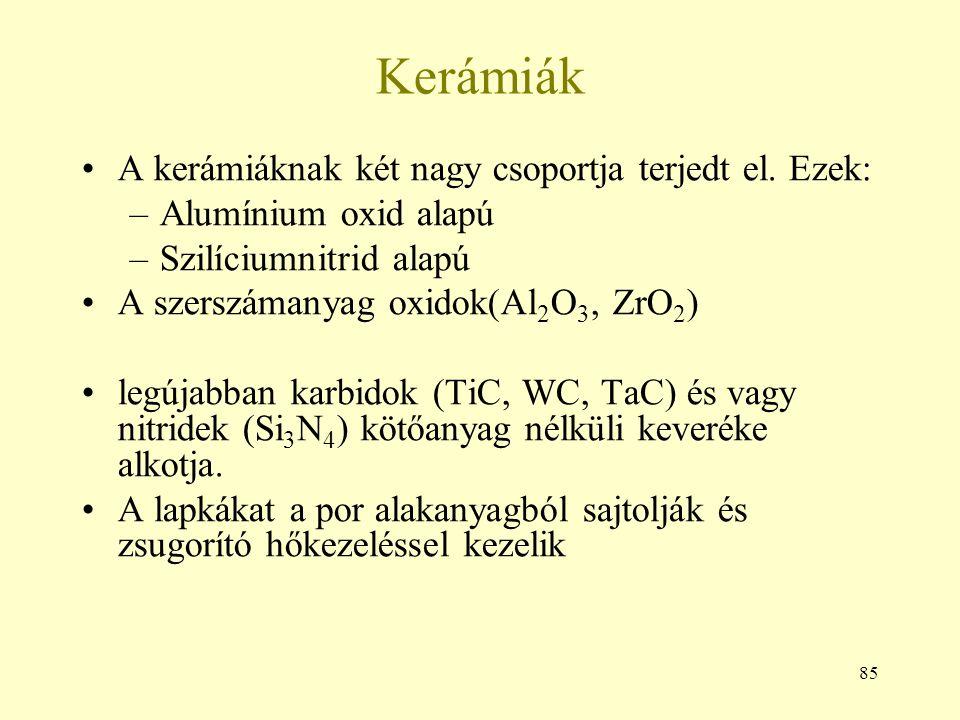 85 Kerámiák A kerámiáknak két nagy csoportja terjedt el. Ezek: –Alumínium oxid alapú –Szilíciumnitrid alapú A szerszámanyag oxidok(Al 2 O 3, ZrO 2 ) l