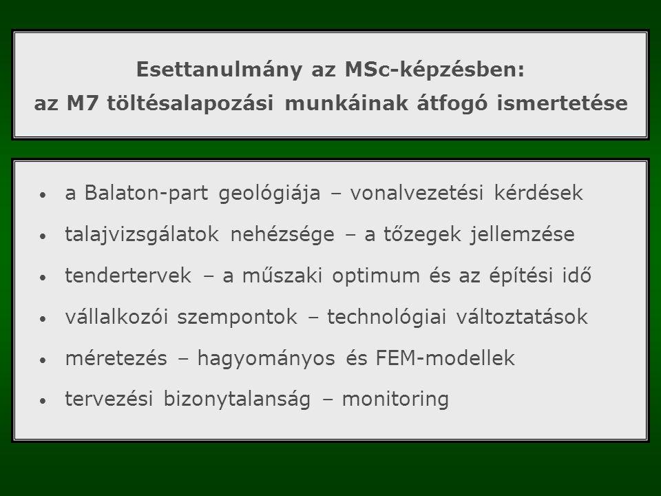 Esettanulmány az MSc-képzésben: az M7 töltésalapozási munkáinak átfogó ismertetése a Balaton-part geológiája – vonalvezetési kérdések talajvizsgálatok nehézsége – a tőzegek jellemzése tendertervek – a műszaki optimum és az építési idő vállalkozói szempontok – technológiai változtatások méretezés – hagyományos és FEM-modellek tervezési bizonytalanság – monitoring