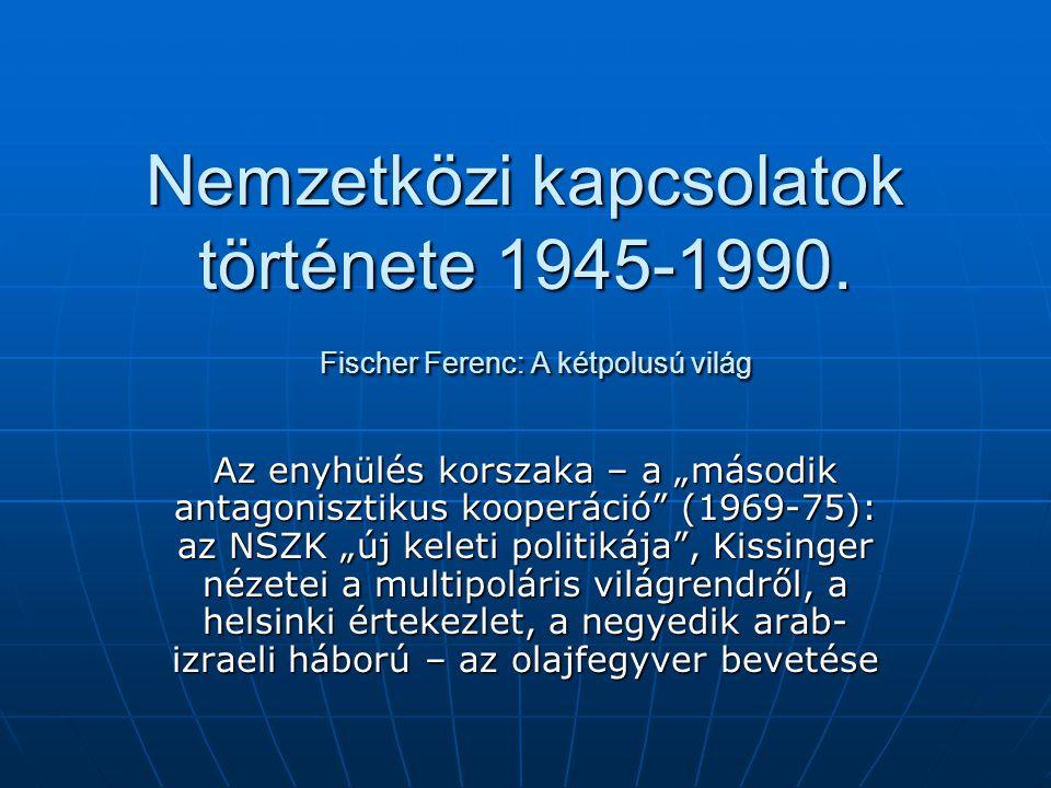 """Nemzetközi kapcsolatok története 1945-1990. Fischer Ferenc: A kétpolusú világ Az enyhülés korszaka – a """"második antagonisztikus kooperáció"""" (1969-75):"""