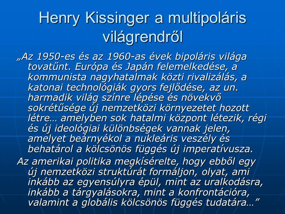 """Henry Kissinger a multipoláris világrendről """"Az 1950-es és az 1960-as évek bipoláris világa tovatűnt. Európa és Japán felemelkedése, a kommunista nagy"""