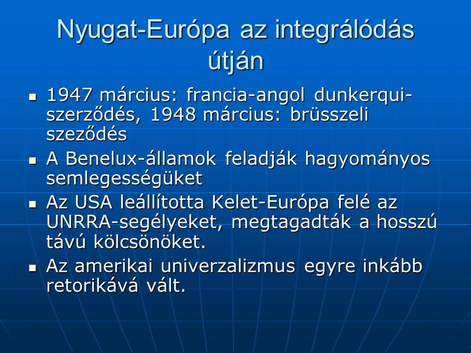 Nyugat-Európa az integrálódás útján 1947 március: francia-angol dunkerqui- szerződés, 1948 március: brüsszeli szeződés 1947 március: francia-angol dunkerqui- szerződés, 1948 március: brüsszeli szeződés A Benelux-államok feladják hagyományos semlegességüket A Benelux-államok feladják hagyományos semlegességüket Az USA leállította Kelet-Európa felé az UNRRA-segélyeket, megtagadták a hosszú távú kölcsönöket.