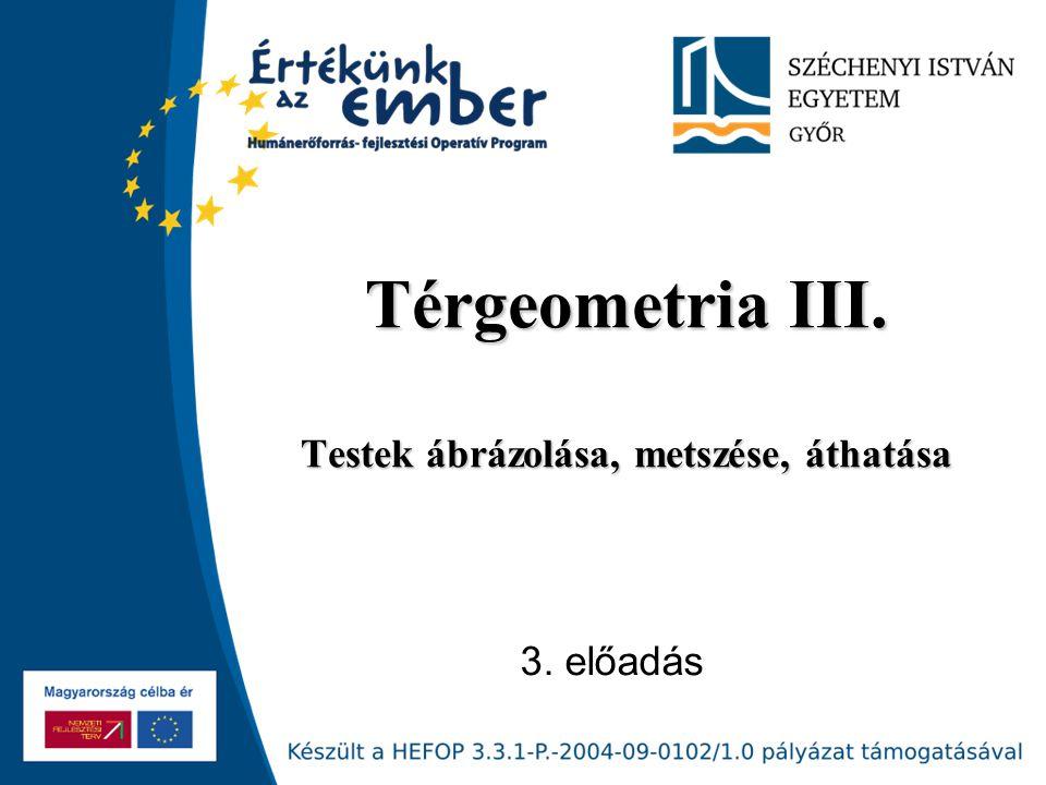 Térgeometria III. Testek ábrázolása, metszése, áthatása 3. előadás