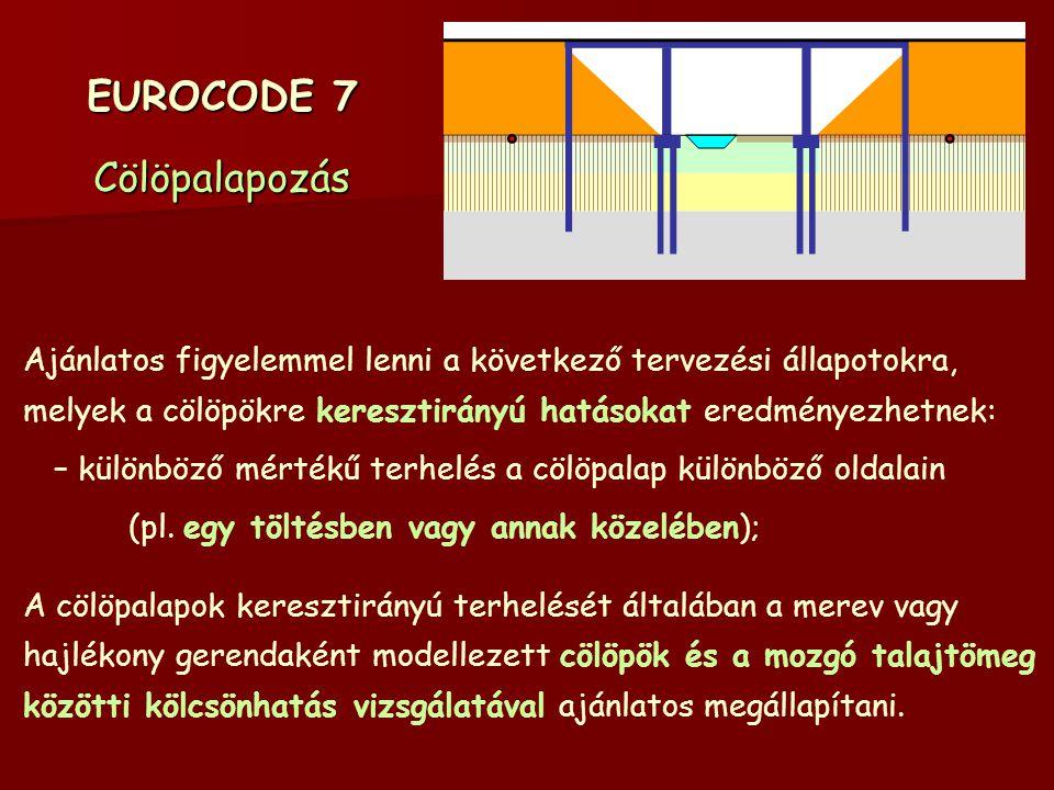 EUROCODE 7 Cölöpalapozás Ajánlatos figyelemmel lenni a következő tervezési állapotokra, melyek a cölöpökre keresztirányú hatásokat eredményezhetnek: – különböző mértékű terhelés a cölöpalap különböző oldalain (pl.
