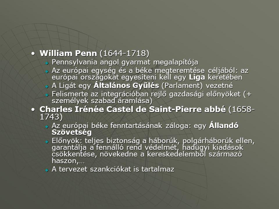 William Penn (1644-1718)William Penn (1644-1718)  Pennsylvania angol gyarmat megalapítója  Az európai egység és a béke megteremtése céljából: az európai országokat egyesíteni kell egy Liga keretében  A Ligát egy Általános Gyűlés (Parlament) vezetné  Felismerte az integrációban rejlő gazdasági előnyöket (+ személyek szabad áramlása) Charles Irénée Castel de Saint-Pierre abbé (1658- 1743)Charles Irénée Castel de Saint-Pierre abbé (1658- 1743)  Az európai béke fenntartásának záloga: egy Állandó Szövetség  Előnyök: teljes biztonság a háborúk, polgárháborúk ellen, garantálja a fennálló rend védelmét, hadügyi kiadások csökkentése, növekedne a kereskedelemből származó haszon,…  A tervezet szankciókat is tartalmaz