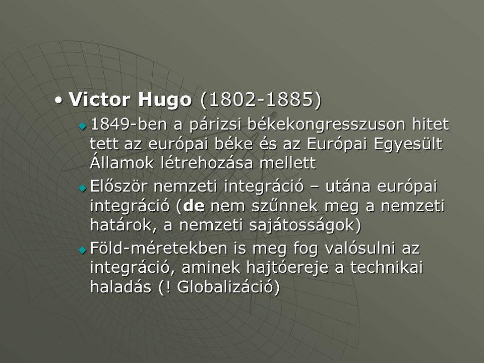Victor Hugo (1802-1885)Victor Hugo (1802-1885)  1849-ben a párizsi békekongresszuson hitet tett az európai béke és az Európai Egyesült Államok létrehozása mellett  Először nemzeti integráció – utána európai integráció (de nem szűnnek meg a nemzeti határok, a nemzeti sajátosságok)  Föld-méretekben is meg fog valósulni az integráció, aminek hajtóereje a technikai haladás (.