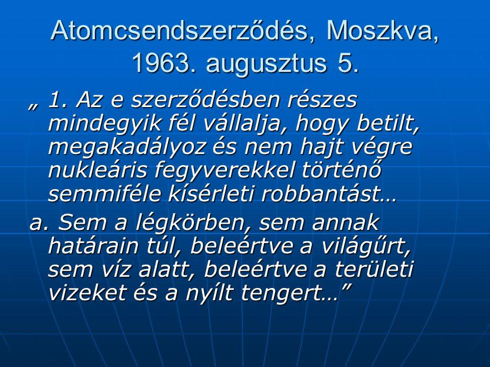 """Atomcsendszerződés, Moszkva, 1963. augusztus 5. """" 1. Az e szerződésben részes mindegyik fél vállalja, hogy betilt, megakadályoz és nem hajt végre nukl"""