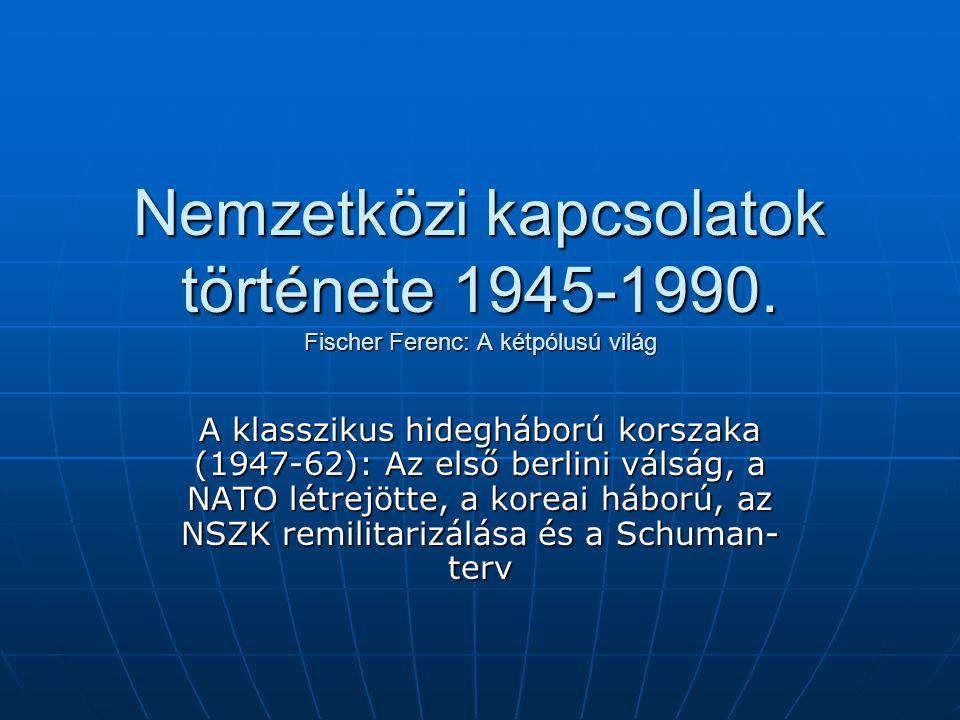 Nemzetközi kapcsolatok története 1945-1990. Fischer Ferenc: A kétpólusú világ A klasszikus hidegháború korszaka (1947-62): Az első berlini válság, a N