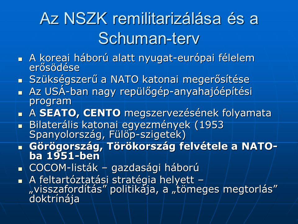 """Az NSZK remilitarizálása és a Schuman-terv A koreai háború alatt nyugat-európai félelem erősödése A koreai háború alatt nyugat-európai félelem erősödése Szükségszerű a NATO katonai megerősítése Szükségszerű a NATO katonai megerősítése Az USÁ-ban nagy repülőgép-anyahajóépítési program Az USÁ-ban nagy repülőgép-anyahajóépítési program A SEATO, CENTO megszervezésének folyamata A SEATO, CENTO megszervezésének folyamata Bilaterális katonai egyezmények (1953 Spanyolország, Fülöp-szigetek) Bilaterális katonai egyezmények (1953 Spanyolország, Fülöp-szigetek) Görögország, Törökország felvétele a NATO- ba 1951-ben Görögország, Törökország felvétele a NATO- ba 1951-ben COCOM-listák – gazdasági háború COCOM-listák – gazdasági háború A feltartóztatási stratégia helyett – """"visszafordítás politikája, a """"tömeges megtorlás doktrínája A feltartóztatási stratégia helyett – """"visszafordítás politikája, a """"tömeges megtorlás doktrínája"""