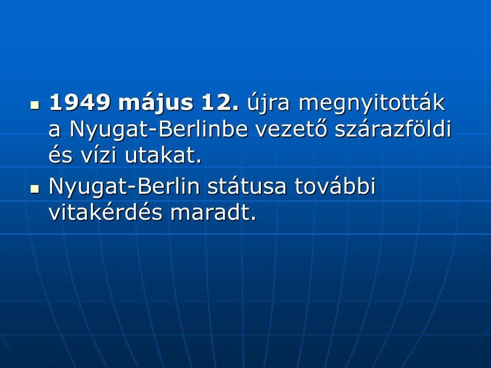 1949 május 12. újra megnyitották a Nyugat-Berlinbe vezető szárazföldi és vízi utakat. 1949 május 12. újra megnyitották a Nyugat-Berlinbe vezető száraz