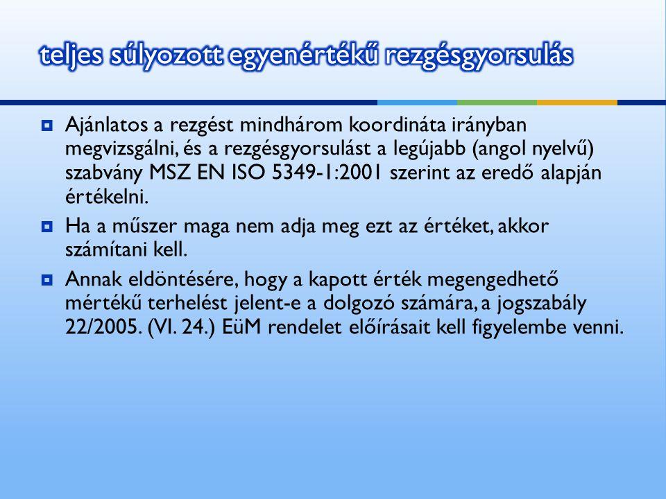  Ajánlatos a rezgést mindhárom koordináta irányban megvizsgálni, és a rezgésgyorsulást a legújabb (angol nyelvű) szabvány MSZ EN ISO 5349-1:2001 szerint az eredő alapján értékelni.