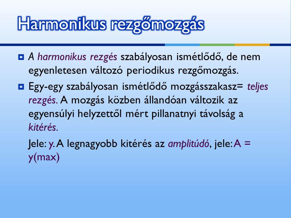  A harmonikus rezgés szabályosan ismétlődő, de nem egyenletesen változó periodikus rezgőmozgás.  Egy-egy szabályosan ismétlődő mozgásszakasz= teljes