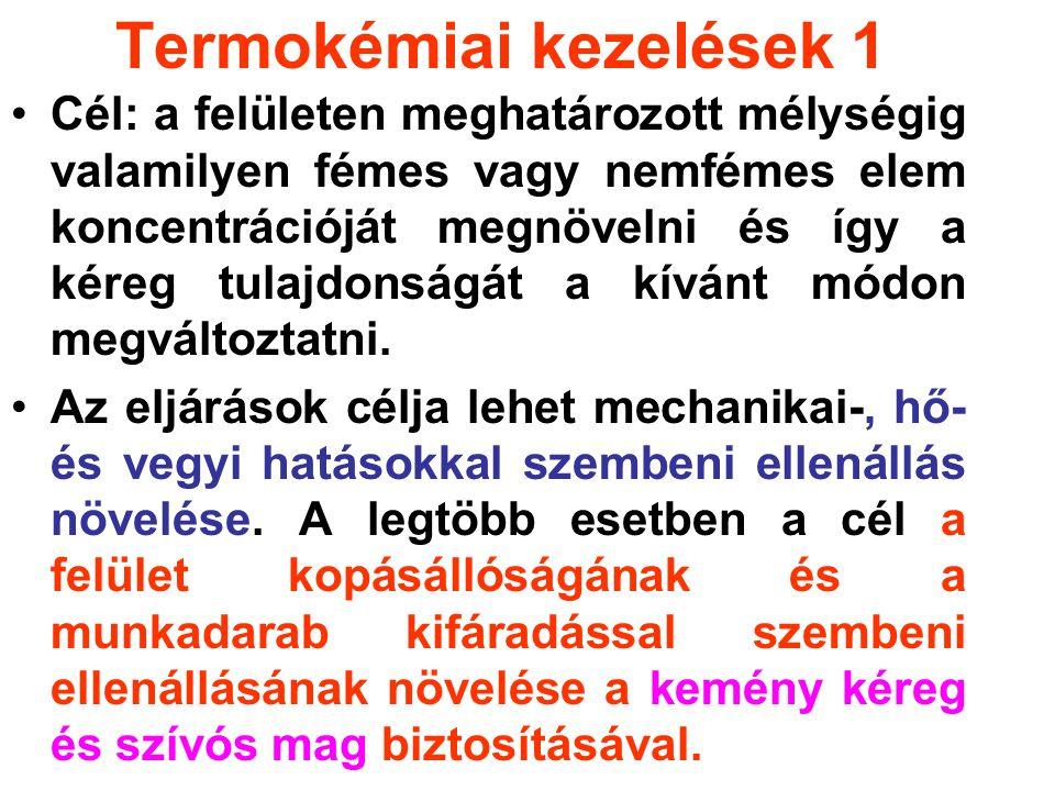 Termokémiai kezelések 1 Cél: a felületen meghatározott mélységig valamilyen fémes vagy nemfémes elem koncentrációját megnövelni és így a kéreg tulajdonságát a kívánt módon megváltoztatni.