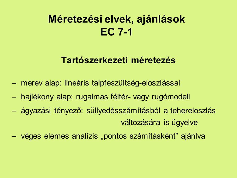 """Méretezési elvek, ajánlások EC 7-1 Tartószerkezeti méretezés –merev alap: lineáris talpfeszültség-eloszlással –hajlékony alap: rugalmas féltér- vagy rugómodell –ágyazási tényező: süllyedésszámításból a tehereloszlás változására is ügyelve –véges elemes analízis """"pontos számításként ajánlva"""