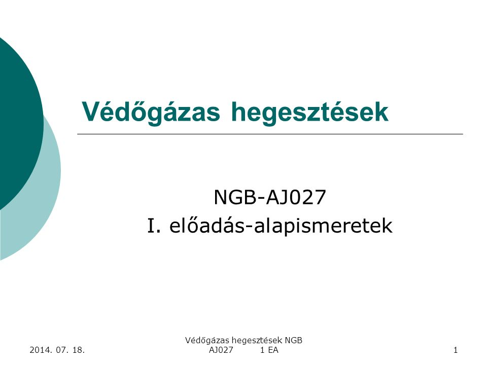 2014. 07. 18. Védőgázas hegesztések NGB AJ027 1 EA1 Védőgázas hegesztések NGB-AJ027 I. előadás-alapismeretek