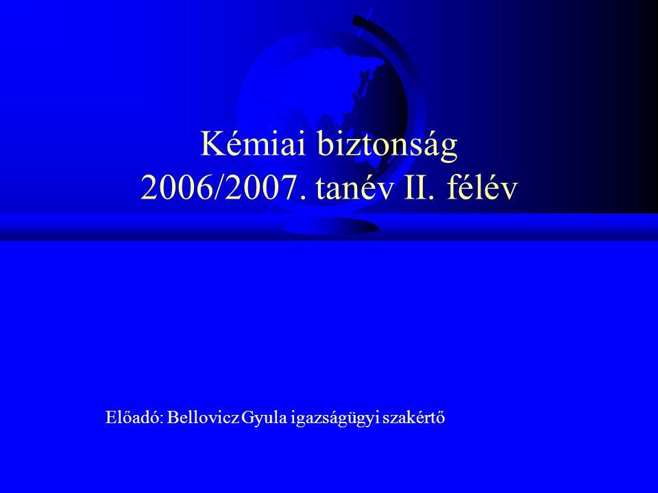 Kémiai biztonság 2006/2007. tanév II. félév Előadó: Bellovicz Gyula igazságügyi szakértő