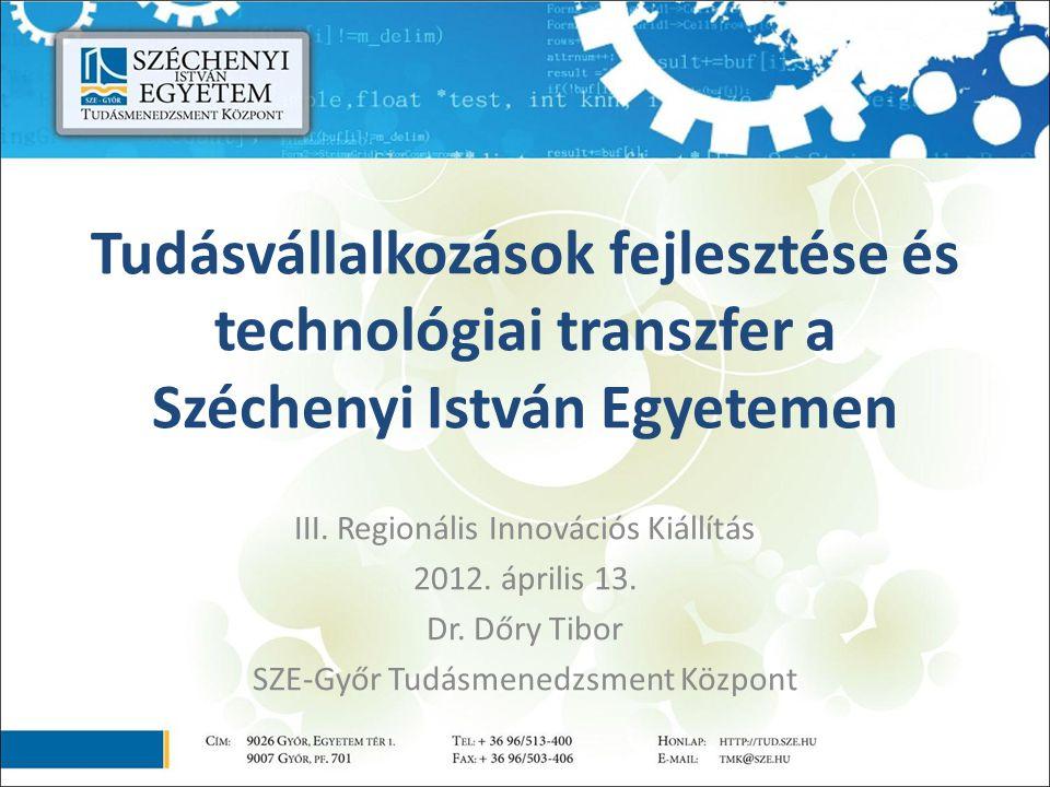 Tudásvállalkozások fejlesztése és technológiai transzfer a Széchenyi István Egyetemen III. Regionális Innovációs Kiállítás 2012. április 13. Dr. Dőry