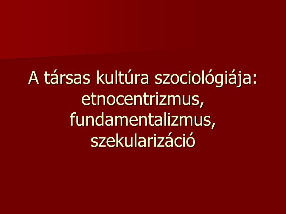 A társas kultúra szociológiája: etnocentrizmus, fundamentalizmus, szekularizáció