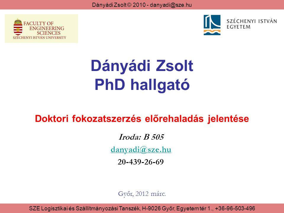 Dányádi Zsolt © 2010 - danyadi@sze.hu SZE Logisztikai és Szállítmányozási Tanszék, H-9026 Győr, Egyetem tér 1., +36-96-503-496 Dányádi Zsolt PhD hallgató Doktori fokozatszerzés előrehaladás jelentése Iroda: B 505 danyadi@sze.hu 20-439-26-69 Győr, 2012 márc.