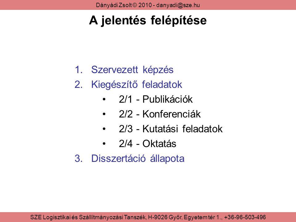 Dányádi Zsolt © 2010 - danyadi@sze.hu SZE Logisztikai és Szállítmányozási Tanszék, H-9026 Győr, Egyetem tér 1., +36-96-503-496 A jelentés felépítése 1.Szervezett képzés 2.Kiegészítő feladatok 2/1 - Publikációk 2/2 - Konferenciák 2/3 - Kutatási feladatok 2/4 - Oktatás 3.Disszertáció állapota