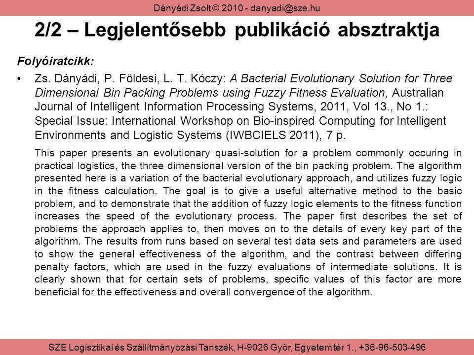Dányádi Zsolt © 2010 - danyadi@sze.hu SZE Logisztikai és Szállítmányozási Tanszék, H-9026 Győr, Egyetem tér 1., +36-96-503-496 2/3 – Konferenciák IEEE International Joint Conferences on Computational Cybernetics and Technical Informatics, ICCC-CONTI 2010, Timisoara, Romania, 2010 Előadás címe: A Comparative Study of Various Evolutionary Algorithms Used for Fuzzy Rule-based Inference and Learning Systems IEEE International Symposium on Computational Intelligence and Informatics, Budapest, Hungary, 2010 Előadás címe: Using Multiple Populations of Memetic Algorithms for Fuzzy Rule-base Optimization