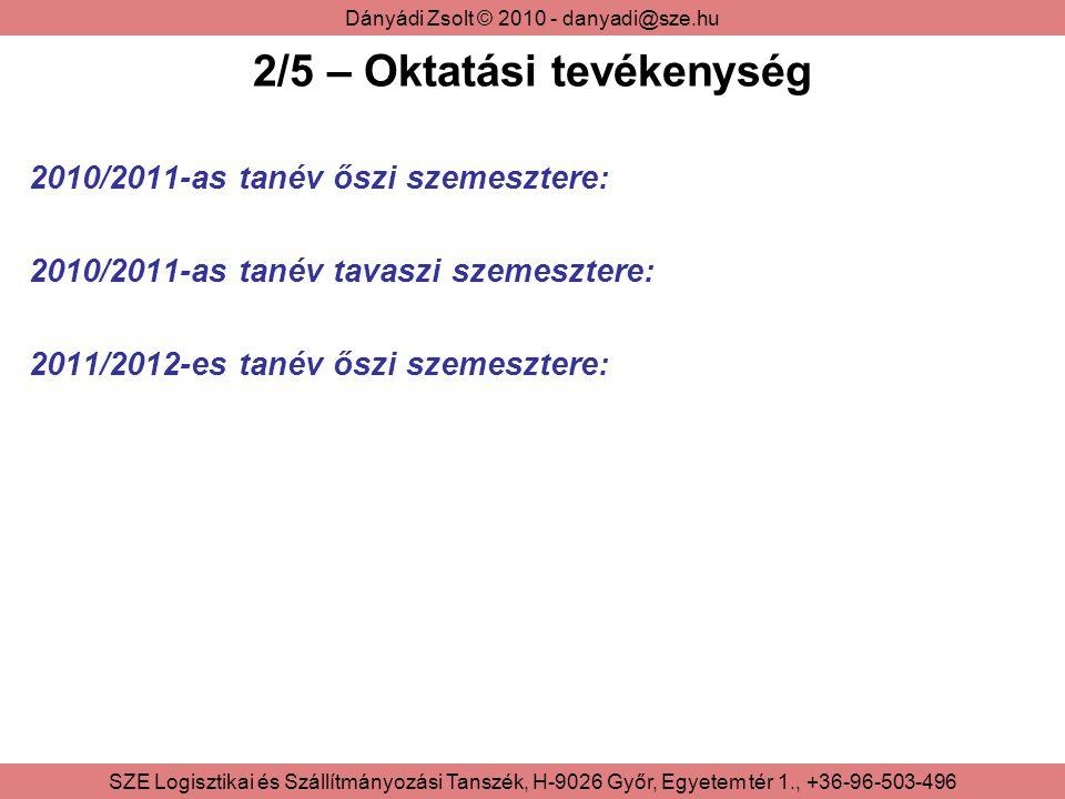 Dányádi Zsolt © 2010 - danyadi@sze.hu SZE Logisztikai és Szállítmányozási Tanszék, H-9026 Győr, Egyetem tér 1., +36-96-503-496 2/5 – Oktatási tevékenység 2010/2011-as tanév őszi szemesztere: 2010/2011-as tanév tavaszi szemesztere: 2011/2012-es tanév őszi szemesztere: