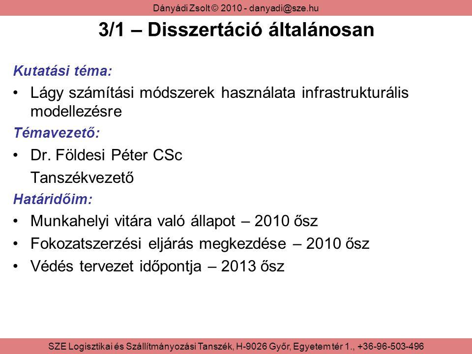 Dányádi Zsolt © 2010 - danyadi@sze.hu SZE Logisztikai és Szállítmányozási Tanszék, H-9026 Győr, Egyetem tér 1., +36-96-503-496 3/1 – Disszertáció általánosan Kutatási téma: Lágy számítási módszerek használata infrastrukturális modellezésre Témavezető: Dr.