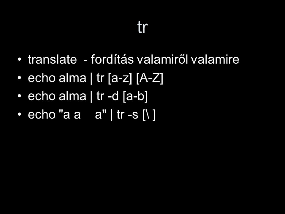 tr translate - fordítás valamiről valamire echo alma | tr [a-z] [A-Z] echo alma | tr -d [a-b] echo a a a | tr -s [\ ]