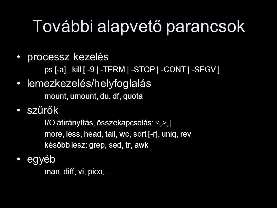 További alapvető parancsok processz kezelés ps [-a], kill [ -9 | -TERM | -STOP | -CONT | -SEGV ] lemezkezelés/helyfoglalás mount, umount, du, df, quota szűrők I/O átirányítás, összekapcsolás:,| more, less, head, tail, wc, sort [-r], uniq, rev később lesz: grep, sed, tr, awk egyéb man, diff, vi, pico, …