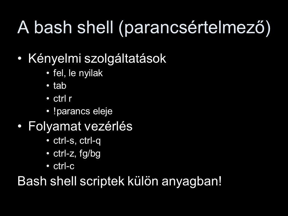 A bash shell (parancsértelmező) Kényelmi szolgáltatások fel, le nyilak tab ctrl r !parancs eleje Folyamat vezérlés ctrl-s, ctrl-q ctrl-z, fg/bg ctrl-c Bash shell scriptek külön anyagban!