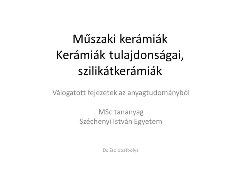 Műszaki kerámiák Kerámiák tulajdonságai, szilikátkerámiák Válogatott fejezetek az anyagtudományból MSc tananyag Széchenyi István Egyetem Dr. Zsoldos I
