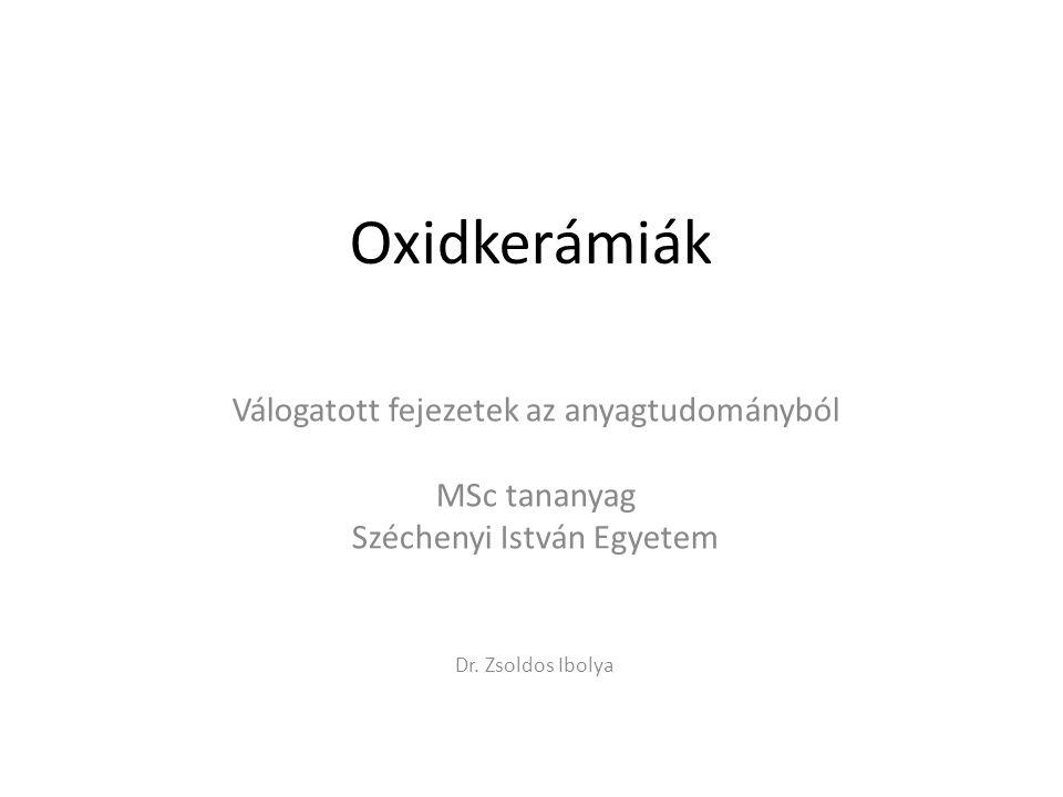 Oxidkerámiák Válogatott fejezetek az anyagtudományból MSc tananyag Széchenyi István Egyetem Dr. Zsoldos Ibolya