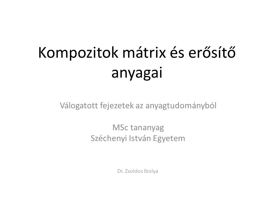 Kompozitok mátrix és erősítő anyagai Válogatott fejezetek az anyagtudományból MSc tananyag Széchenyi István Egyetem Dr. Zsoldos Ibolya